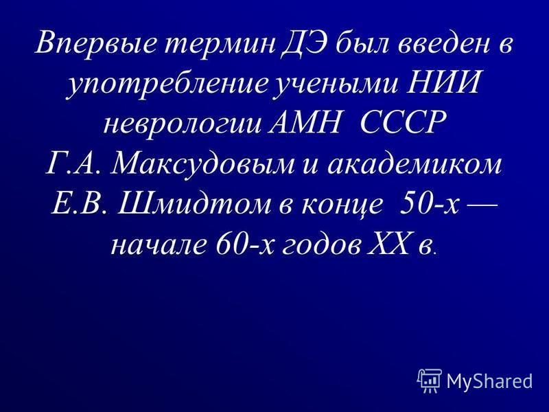 Впервые термин ДЭ был введен в употребление учеными НИИ неврологии АМН СССР Г.А. Максудовым и академиком Е.В. Шмидтом в конце 50-х начале 60-х годов XX в.