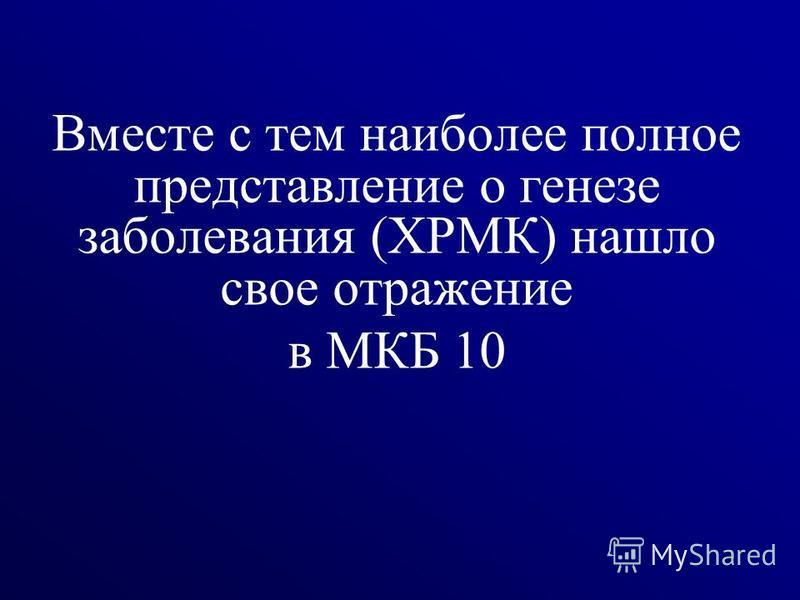 Вместе с тем наиболее полное представление о генезе заболевания (ХРМК) нашло свое отражение в МКБ 10 7