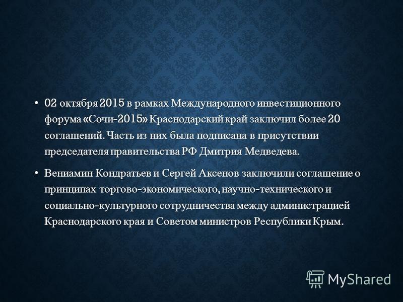 02 октября 2015 в рамках Международного инвестиционного форума « Сочи -2015» Краснодарский край заключил более 20 соглашений. Часть из них была подписана в присутствии председателя правительства РФ Дмитрия Медведева. 02 октября 2015 в рамках Междунар