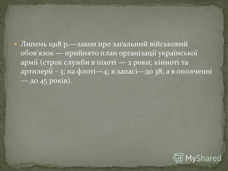 Липень 1918 р.закон про загальний військовий обов'язок прийнято план організації української армії (строк служби в піхоті 2 роки; кінноті та артилерії - 3; на флоті4; в запасідо 38; а в ополченні до 45 років).