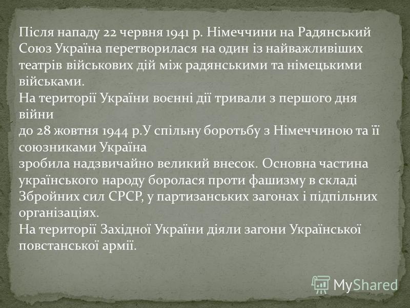 Після нападу 22 червня 1941 р. Німеччини на Радянський Союз Україна перетворилася на один із найважливіших театрів військових дій між радянськими та німецькими військами. На території України воєнні дії тривали з першого дня війни до 28 жовтня 1944 р