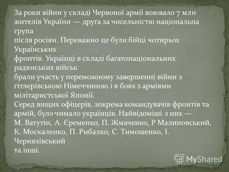 За роки війни у складі Червоної армії воювало 7 млн жителів України друга за чисельністю національна група після росіян. Переважно це були бійці чотирьох Українських фронтів. Українці в складі багатонаціональних радянських військ брали участь у перем