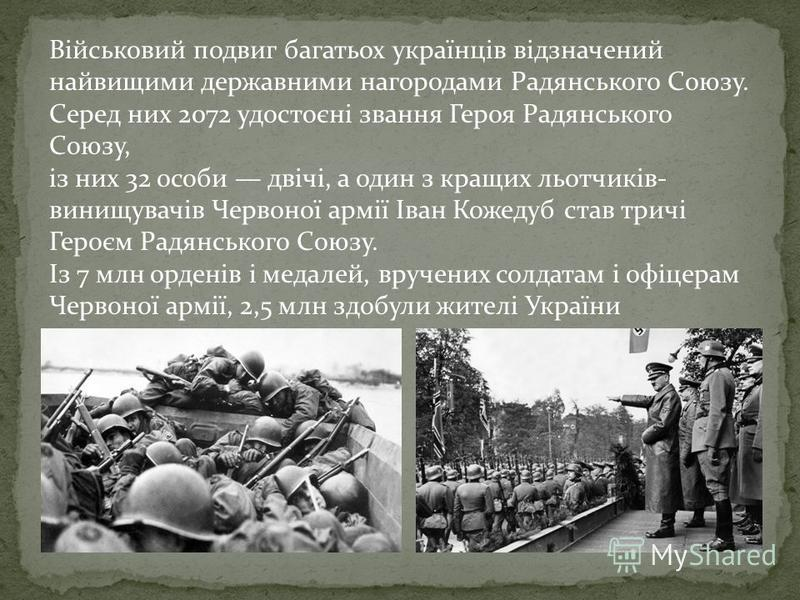 Військовий подвиг багатьох українців відзначений найвищими державними нагородами Радянського Союзу. Серед них 2072 удостоєні звання Героя Радянського Союзу, із них 32 особи двічі, а один з кращих льотчиків- винищувачів Червоної армії Іван Кожедуб ста