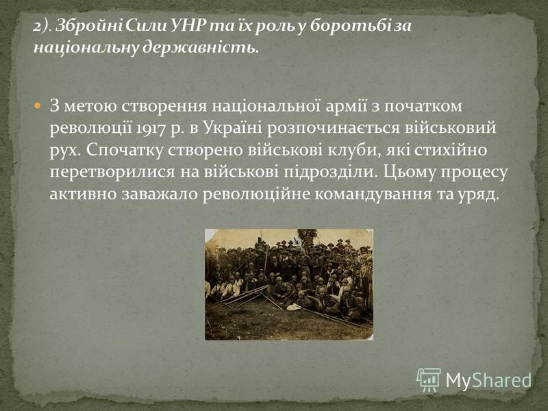 З метою створення національної армії з початком революції 1917 р. в Україні розпочинається військовий рух. Спочатку створено військові клуби, які стихійно перетворилися на військові підрозділи. Цьому процесу активно заважало революційне командува
