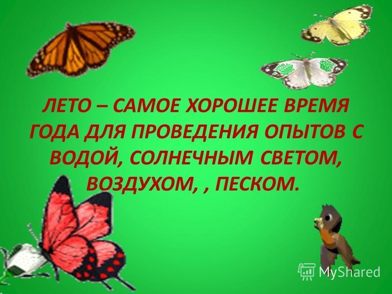 ЛЕТО – САМОЕ ХОРОШЕЕ ВРЕМЯ ГОДА ДЛЯ ПРОВЕДЕНИЯ ОПЫТОВ С ВОДОЙ, СОЛНЕЧНЫМ СВЕТОМ, ВОЗДУХОМ,, ПЕСКОМ.