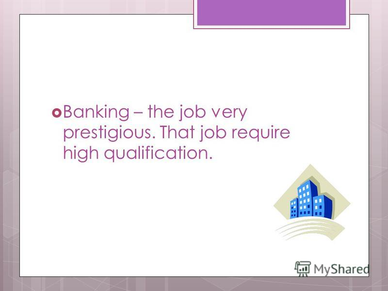 Banking – the job very prestigious. That job require high qualification.