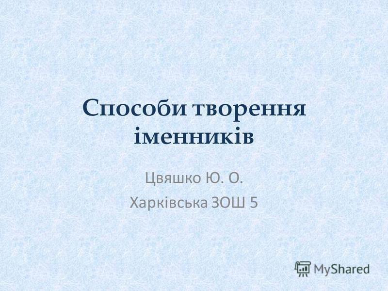 Способи творення іменників Цвяшко Ю. О. Харківська ЗОШ 5
