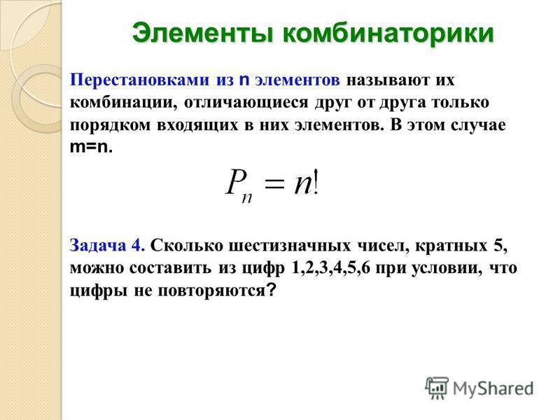Элементы комбинаторики Перестановками из n элементов называют их комбинации, отличающиеся друг от друга только порядком входящих в них элементов. В этом случае m=n. Задача 4. Сколько шестизначных чисел, кратных 5, можно составить из цифр 1,2,3,4,5,6
