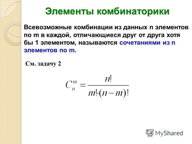 Элементы комбинаторики Всевозможные комбинации из данных n элементов по m в каждой, отличающиеся друг от друга хотя бы 1 элементом, называются сочетаниями из n элементов по m. См. задачу 2