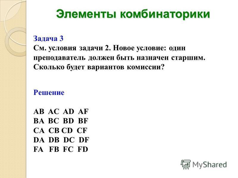 Элементы комбинаторики Задача 3 См. условия задачи 2. Новое условие: один преподаватель должен быть назначен старшим. Сколько будет вариантов комиссии? Решение AB AC AD AF BA BC BD BF CA CB CD CF DA DB DC DF FA FB FC FD