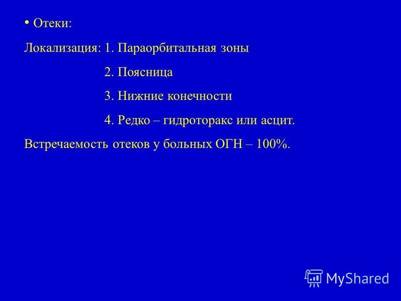 Отеки: Локализация:1. Параорбитальная зоны 2. Поясница 3. Нижние конечности 4. Редко – гидроторакс или асцит. Встречаемость отеков у больных ОГН – 100%.