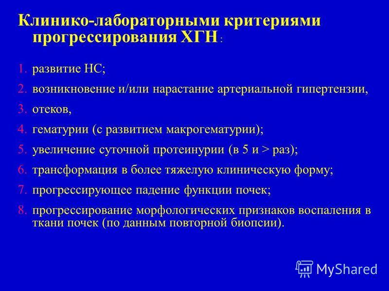 Клинико-лабораторными критериями прогрессирования ХГН : 1. развитие НС; 2. возникновение и/или нарастание артериальной гипертензии, 3.отеков, 4. гематурии (с развитием макрогематурии); 5. увеличение суточной протеинурии (в 5 и > раз); 6. трансформаци