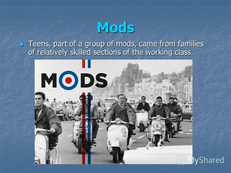 Mods Teens, part of a group of mods, came from families of relatively skilled sections of the working class. Teens, part of a group of mods, came from families of relatively skilled sections of the working class.