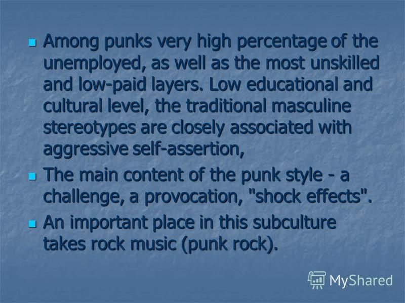 Among punks very high percentage of the unemployed, as well as the most unskilled and low-paid layers. Low educational and cultural level, the traditional masculine stereotypes are closely associated with aggressive self-assertion, Among punks very h