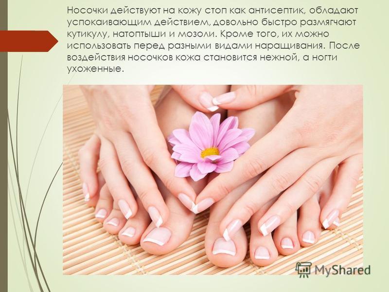 Носочки действуют на кожу стоп как антисептик, обладают успокаивающим действием, довольно быстро размягчают кутикулу, натоптыши и мозоли. Кроме того, их можно использовать перед разными видами наращивания. После воздействия носочков кожа становится н
