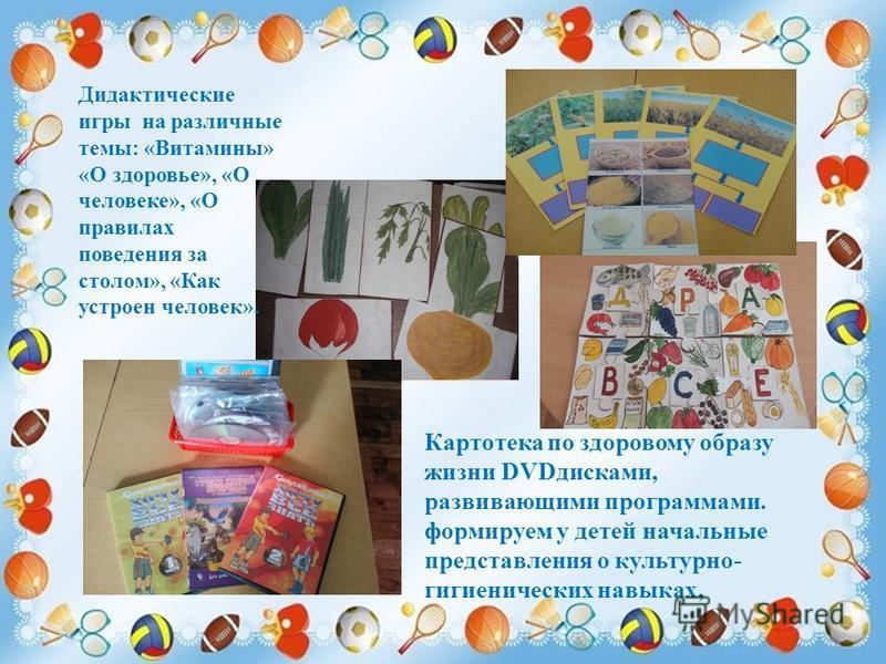 Картотека по здоровому образу жизни DVDдисками, развивающими программами. формируем у детей начальные представления о культурно- гигиенических навыках, Дидактические игры на различные темы: «Витамины» «О здоровье», «О человеке», «О правилах поведения