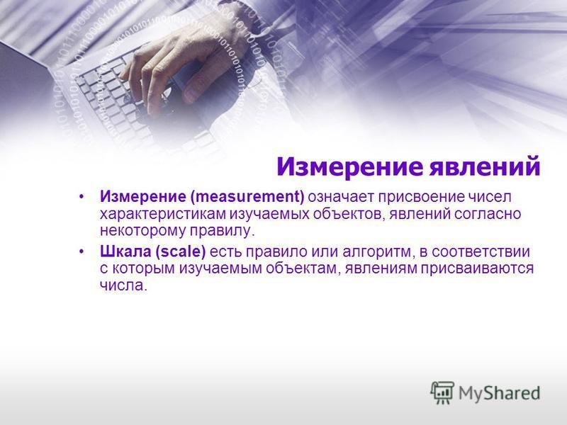 Измерение явлений Измерение (measurement) означает присвоение чисел характеристикам изучаемых объектов, явлений согласно некоторому правилу. Шкала (scale) есть правило или алгоритм, в соответствии с которым изучаемым объектам, явлениям присваиваются