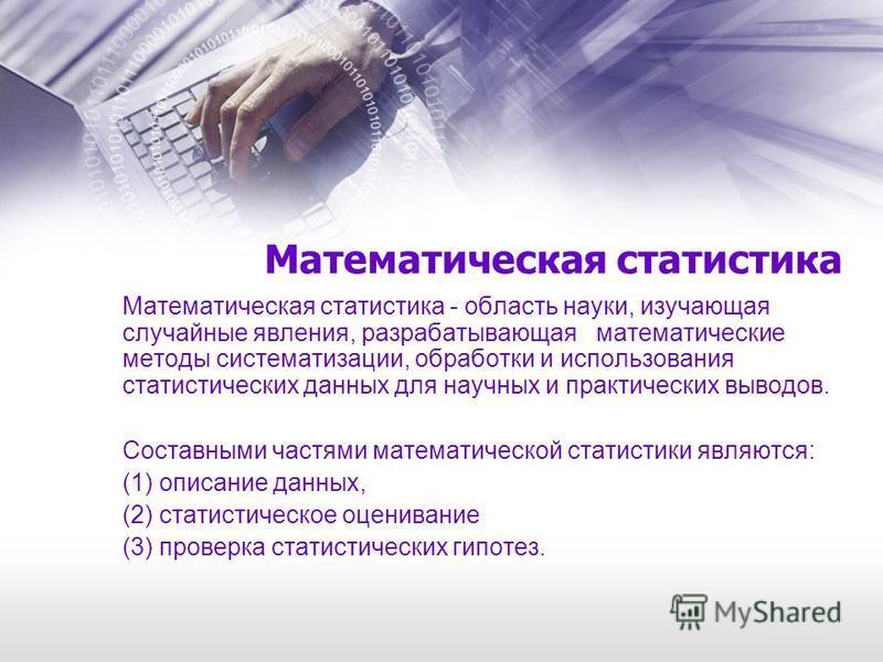 Математическая статистика Математическая статистика - область науки, изучающая случайные явления, разрабатывающая математические методы систематизации, обработки и использования статистических данных для научных и практических выводов. Составными час