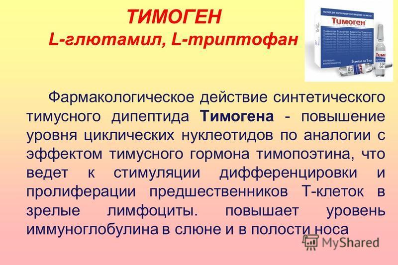 Фармакологическое действие синтетического тимусного дипептида Тимогена - повышение уровня циклических нуклеотидов по аналогии с эффектом тимусного гормона тимопоэтина, что ведет к стимуляции дифференцировки и пролиферации предшественников Т-клеток в
