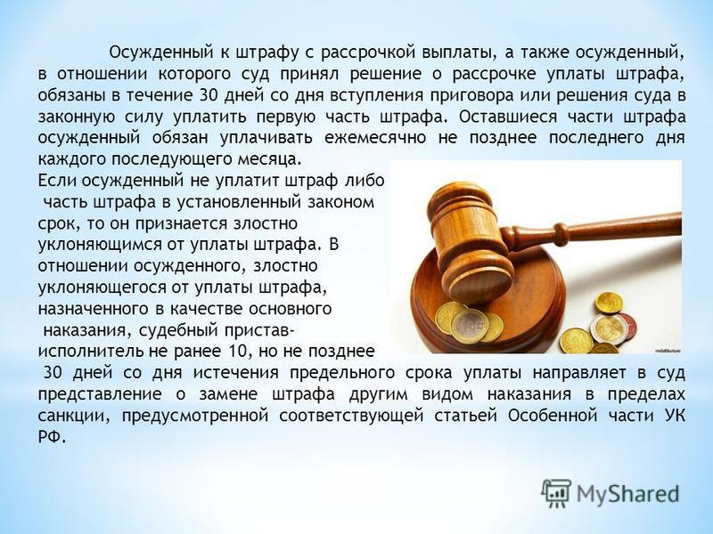Осужденный к штрафу с рассрочкой выплаты, а также осужденный, в отношении которого суд принял решение о рассрочке уплаты штрафа, обязаны в течение 30 дней со дня вступления приговора или решения суда в законную силу уплатить первую часть штрафа. Оста