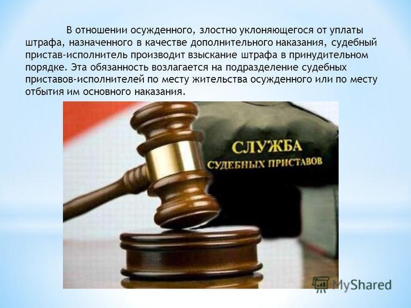 В отношении осужденного, злостно уклоняющегося от уплаты штрафа, назначенного в качестве дополнительного наказания, судебный пристав-исполнитель производит взыскание штрафа в принудительном порядке. Эта обязанность возлагается на подразделение судебн