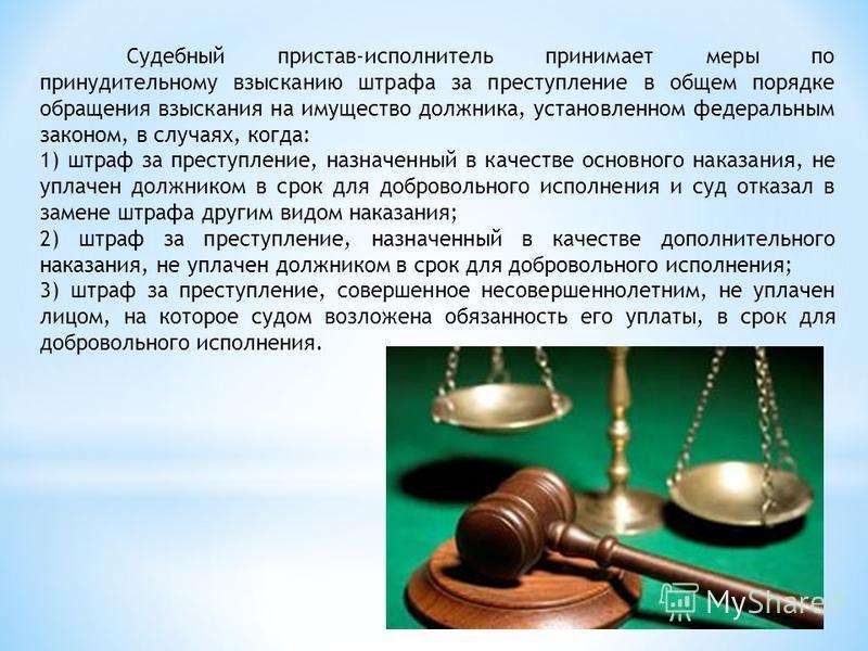 Судебный пристав-исполнитель принимает меры по принудительному взысканию штрафа за преступление в общем порядке обращения взыскания на имущество должника, установленном федеральным законом, в случаях, когда: 1) штраф за преступление, назначенный в ка