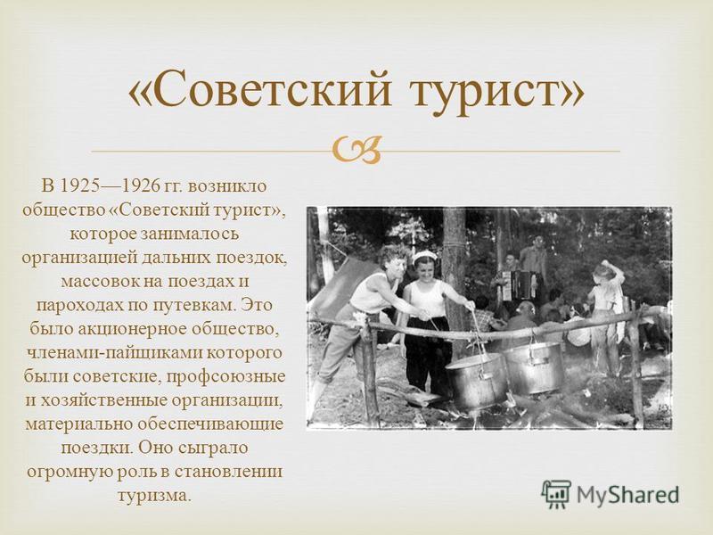 « Советский турист » В 19251926 гг. возникло общество « Советский турист », которое занималось организацией дальних поездок, массовок на поездах и пароходах по путевкам. Это было акционерное общество, членами - пайщиками которого были советские, проф
