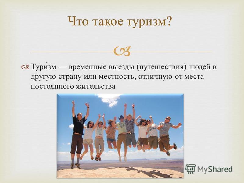 Туризм временные выезды ( путешествия ) людей в другую страну или местность, отличную от места постоянного жительства Что такое туризм ?
