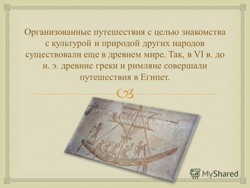 Организованные путешествия с целью знакомства с культурой и природой других народов существовали еще в древнем мире. Так, в VI в. до н. э. древние греки и римляне совершали путешествия в Египет.