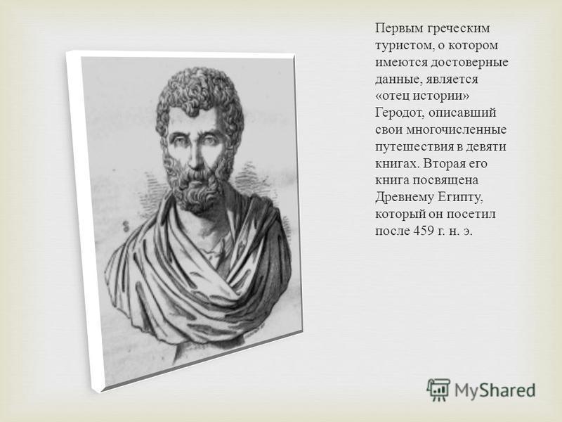 Первым греческим туристом, о котором имеются достоверные данные, является « отец истории » Геродот, описавший свои многочисленные путешествия в девяти книгах. Вторая его книга посвящена Древнему Египту, который он посетил после 459 г. н. э.