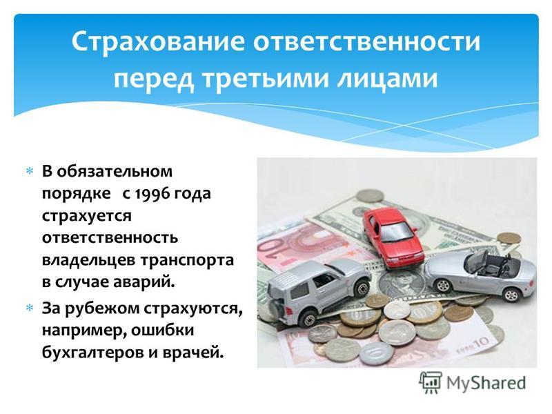 Страхование ответственности перед третьими лицами В обязательном порядке с 1996 года страхуется ответственность владельцев транспорта в случае аварий. За рубежом страхуются, например, ошибки бухгалтеров и врачей.
