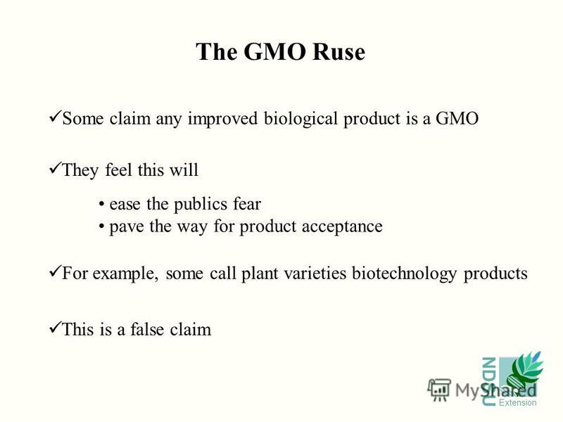 NDSU Extension Some claim any improved biological product is a GMO They feel this will For example, some call plant varieties biotechnology products This is a false claim The GMO Ruse ease the publics fear pave the way for product acceptance