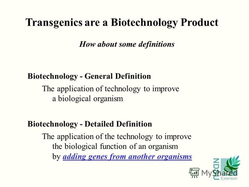 NDSU Extension Transgenics are a Biotechnology Product How about some definitions Biotechnology - General Definition The application of technology to improve a biological organism Biotechnology - Detailed Definition The application of the technology