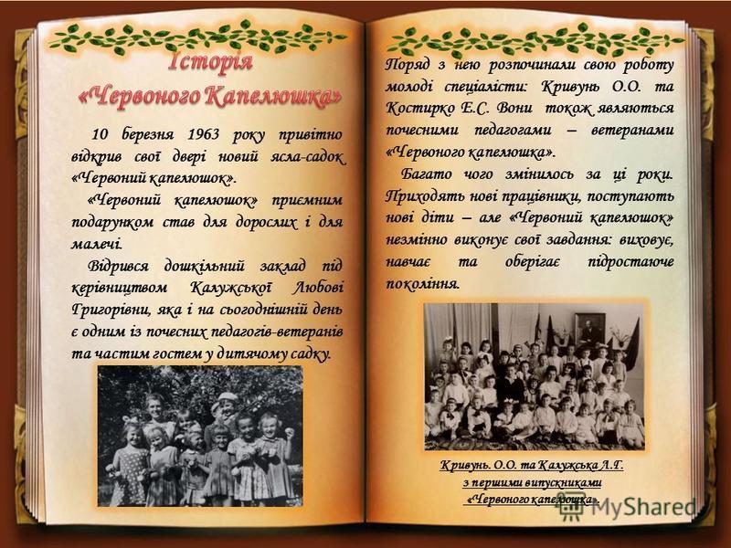 10 березня 1963 року привітно відкрив свої двері новий ясла-садок «Червоний капелюшок». «Червоний капелюшок» приємним подарунком став для дорослих і для малечі. Відрився дошкільний заклад під керівництвом Калужської Любові Григорівни, яка і на сьогод
