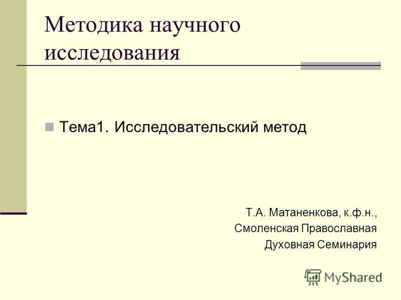 Методика научного исследования Тема 1. Исследовательский метод Т.А. Матаненкова, к.ф.н., Смоленская Православная Духовная Семинария