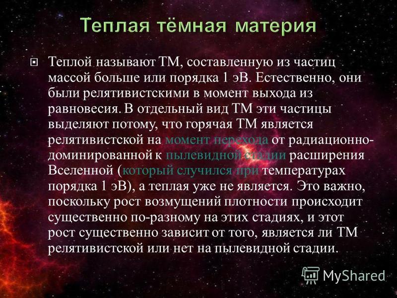 Теплой называют ТМ, составленную из частиц массой больше или порядка 1 эВ. Естественно, они были релятивистскими в момент выхода из равновесия. В отдельный вид ТМ эти частицы выделяют потому, что горячая ТМ является релятивистской на момент перехода