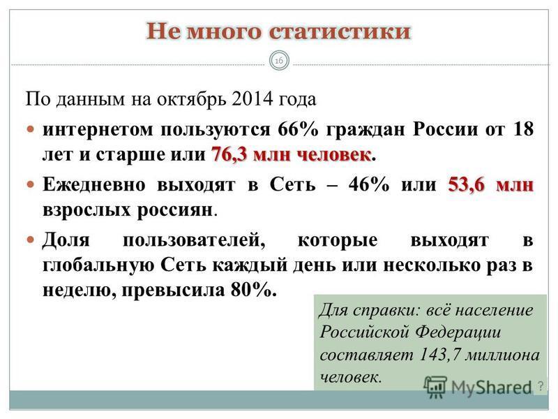 По данным на октябрь 2014 года 76,3 млн человек интернетом пользуются 66% граждан России от 18 лет и старше или 76,3 млн человек. 53,6 млн Ежедневно выходят в Сеть – 46% или 53,6 млн взрослых россиян. Доля пользователей, которые выходят в глобальную