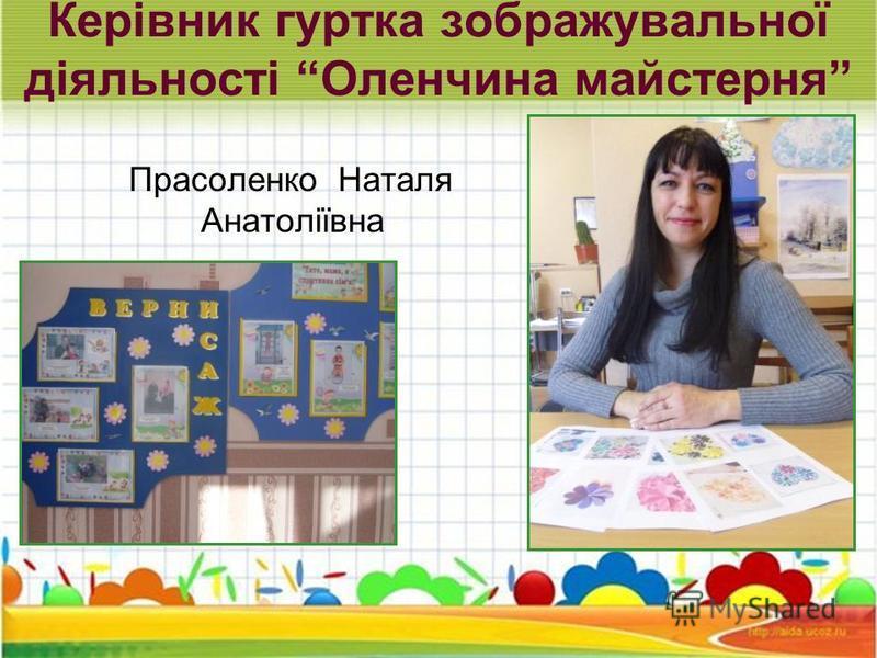 Керівник гуртка зображувальної діяльності Оленчина майстерня Прасоленко Наталя Анатоліївна