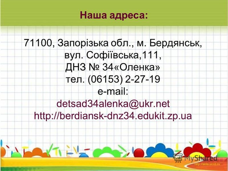 71100, Запорізька обл., м. Бердянськ, вул. Софіївська,111, ДНЗ 34«Оленка» тел. (06153) 2-27-19 e-mail: detsad34alenka@ukr.net http://berdiansk-dnz34.edukit.zp.ua Наша адреса: