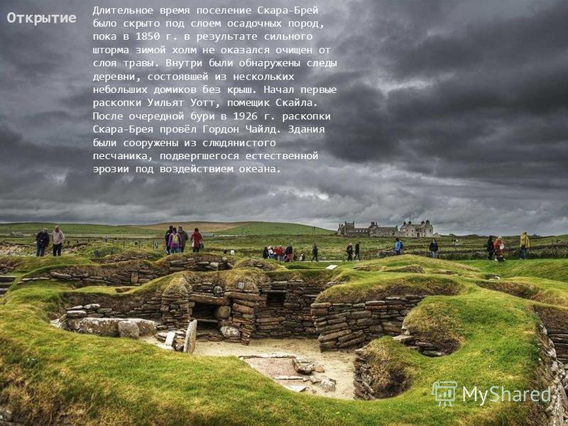 Открытие Длительное время поселение Скара-Брей было скрыто под слоем осадочных пород, пока в 1850 г. в результате сильного шторма зимой холм не оказался очищен от слоя травы. Внутри были обнаружены следы деревни, состоявшей из нескольких небольших до