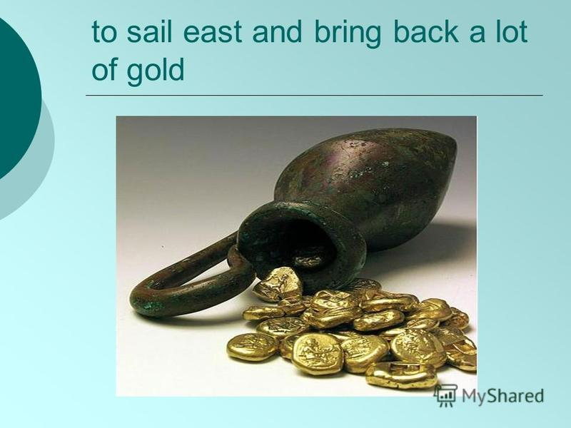 to sail east and bring back a lot of gold