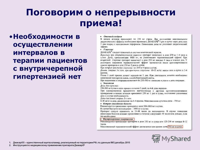 1.Диакарб® – единственный ацетазоламид, реализуемый на территории РФ, по данным IMS декабрь 2015 2. Инструкция по медицинскому применению препарата Диакарб ® Необходимости в осуществлении интервалов в терапии пациентов с внутричерепной гипертензией н