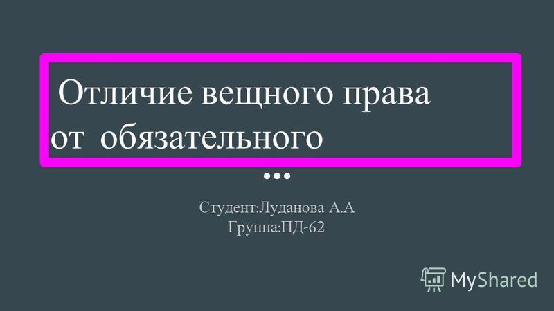 Отличие вещного права от обязательного Студент : Луданова А. А Группа : ПД -62
