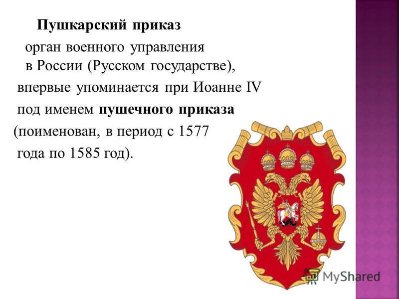 Пушкарский приказ орган военного управления в России (Русском государстве), впервые упоминается при Иоанне IV под именем пушечного приказа (поименован, в период с 1577 года по 1585 год).