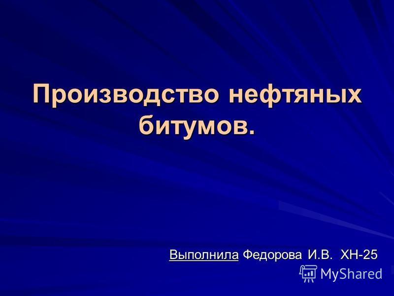 Производство нефтяных битумов. Выполнила Федорова И.В. ХН-25