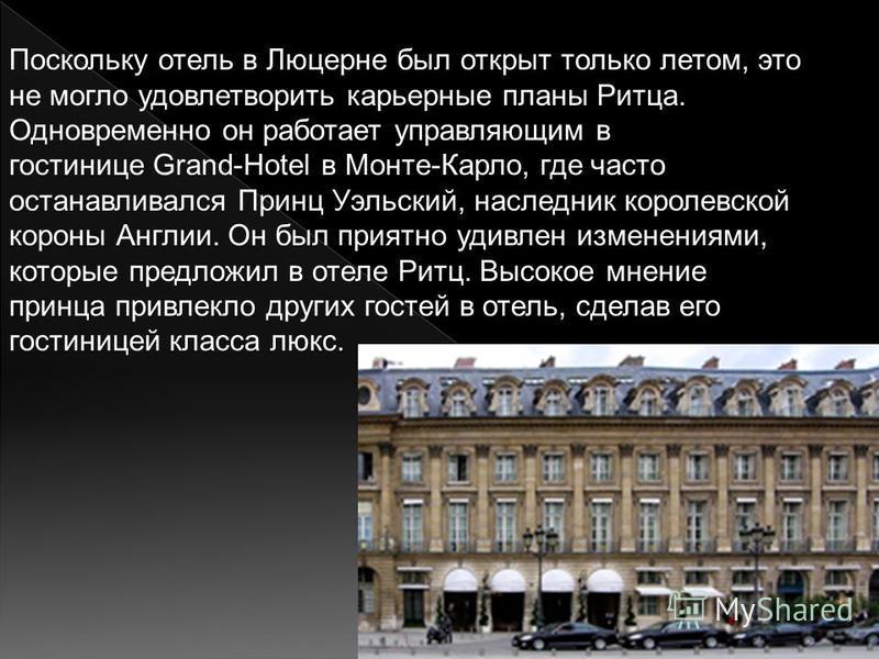 Поскольку отель в Люцерне был открыт только летом, это не могло удовлетворить карьерные планы Ритца. Одновременно он работает управляющим в гостинице Grand-Hotel в Монте-Карло, где часто останавливался Принц Уэльский, наследник королевской короны Анг