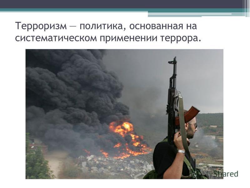 Терроризм политика, основанная на систематическом применении террора.