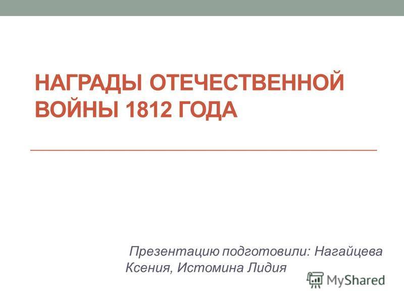 НАГРАДЫ ОТЕЧЕСТВЕННОЙ ВОЙНЫ 1812 ГОДА Презентацию подготовили: Нагайцева Ксения, Истомина Лидия