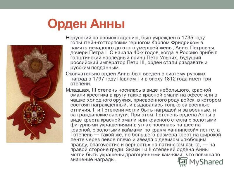 Орден Анны Нерусский по происхождению, был учрежден в 1735 году гольдштейн-готторпским герцогом Карлом Фридрихом в память незадолго до этого умершей жены, Анны Петровны, дочери Петра I. С начала 40-х годов, когда в Россию прибыл голштинский наследный