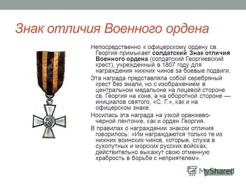 Знак отличия Военного ордена Непосредственно к офицерскому ордену св. Георгия примыкает солдатский Знак отличия Военного ордена (солдатский Георгиевский крест), учрежденный в 1807 году для награждения нижних чинов за боевые подвиги. Эта награда предс